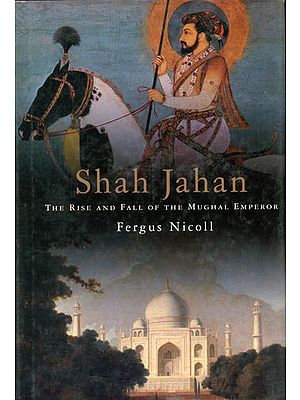 Shah Jahan (The Rise And Fall of The Mughal Emperor)