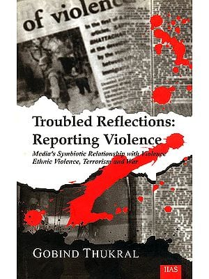 Troubled Reflections: Reporting Violence (Media's Symbiotic Relationship with Violence Ethnic Violence, Terrorism and War)<p>