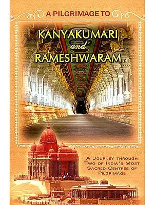 A Pilgrimage to Kanyakumari and Rameshwaram (A Journey Through Two of India's Most Sacred Centres of Pilgrimage)