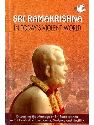 Sri Ramakrishna in Today's Violent World (Discussing The Message of Sri Ramakrishna in the Context of overcoming Violence and Hostility)