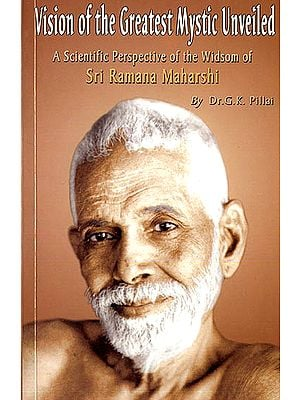 Vision of The Greatest Mystic Unveiled (A Scientific Perspective of The Wisdom of Sri Ramana Maharshi)