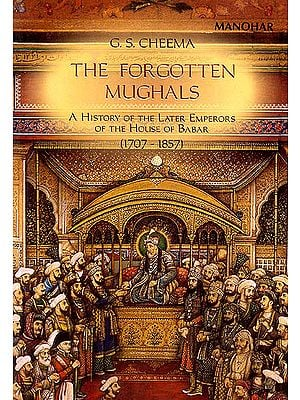 The Forgotten Mughals (A History of The Later Emperors of The House of Babar)