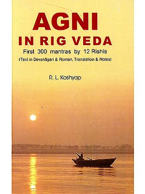 Agni in Rig Veda : First 300 Mantras by 12 Rishis (Text in Devanagari and Roman, Translations and Notes) (Sanskrit Text with Transliteration and English Translation)