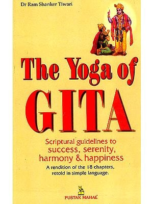 The Yoga of Gita : Scriptural Guidelines to Success, Serenity Harmony and Happiness