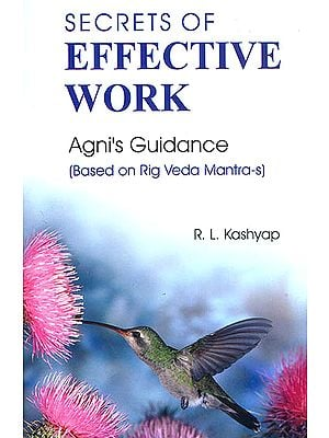 Secrets of Effective Work : Agni's Guidance (Based on Rig Veda Mantra-s) (Sanskrit Text with Transliteration and English Translation)