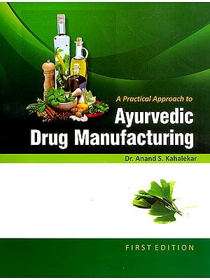 A Practical Approach to Ayurvedic Drug Manufacturing (A Compilation of Various Ayurvedic Formulations as per CCIM New Syllabus)