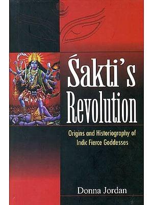 Sakti's Revolution (Origins and Historiography of Indic Fierce Goddesses)