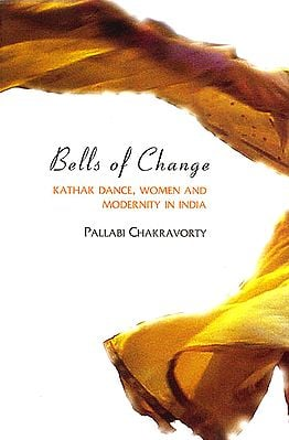 Bells of Change (Kathak Dance, Women and Modernity in India)