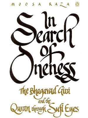 In Search of Oneness (The Bhagavad Gita and the Quran through Sufi Eyes)