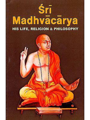 Sri Madhvacarya (His Life, Religion and Philosophy)