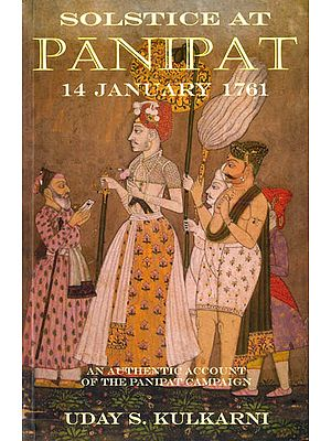 Solstice at Panipat: 14 January 1761 (An Authentic Account of The Panipat Campaign)