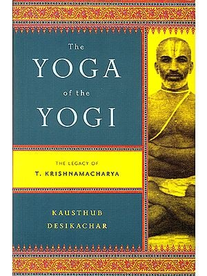 The Yoga of The Yogi (The Legacy of T. Krishnamacharya)