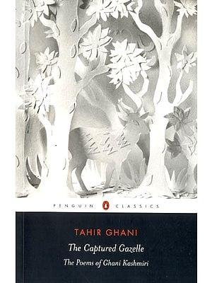 The Captured Gazelle (The Poems of Ghani Kashmiri)
