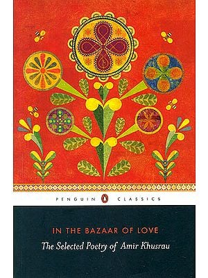 In The Bazaar of Love (The Selected Poetry of Amir Khusrau)