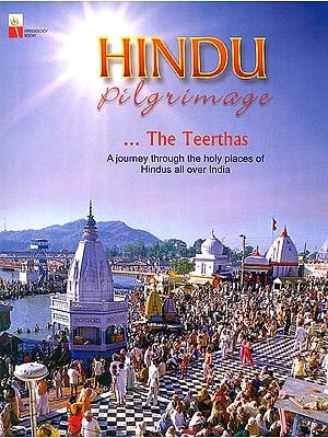 The Teerthas: Hindu Pilgrimage (A Journey Through The Holy Places of Hindus All Over India)
