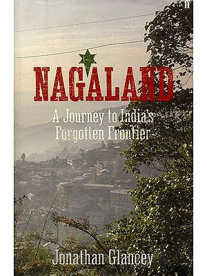 Nagaland (A Journey to India's Forgotten Frontier)