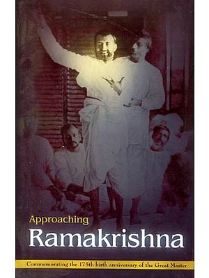 Approaching Ramakrishna (In Commemorating The 175th Birth Anniversary of The Great Master )