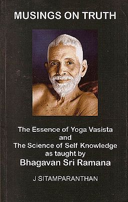 Musings on Truth: The Essence of Yoga Vasista and The Science of Self Knowledge as taught by Bhagavan Sri Ramana