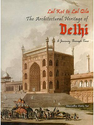 The Architectural Heritage of Delhi: Lal Kot to Lal Qila (A Journey Through Time)