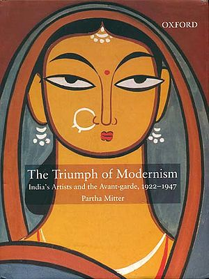 The Triumph of Modernism (India's Artists and The Avant-Garde 1922-1947)