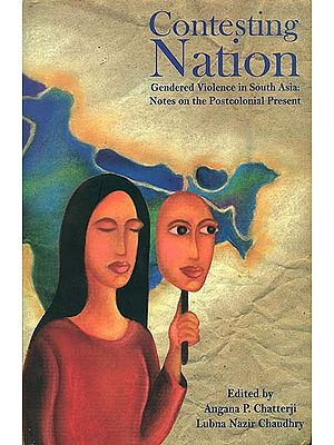 Contesting Nation (Gendered Violence in South Asia: Notes on The Postcolonial Present)