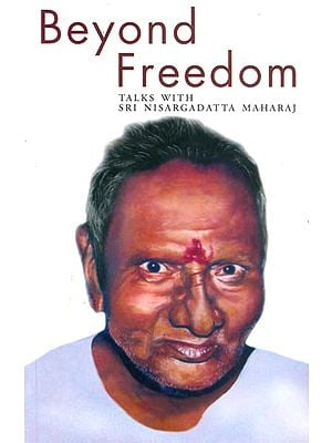 Beyond Freedom (Talk with Sri Nisargadatta Maharaj)