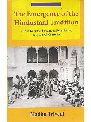 The Emergence of the Hindustani Tradition (Music, Dance and Drama in north India, 13th to 19th Centuries)