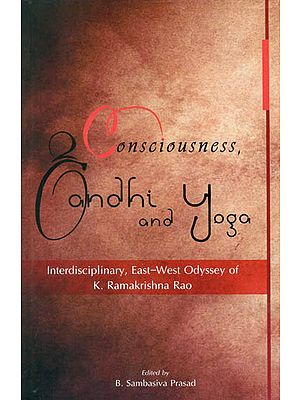 Consciousness, Gandhi and Yoga (Interdisciplinary, East-West Odyssey of K.Ramakrishna Rao)