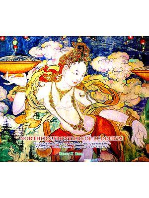 Northern Frontiers of Buddhism (Buddhist Heritage of Afghanistan, Uzbekistan, Kalmykia, Tibet, China, Mongolia and Siberia)