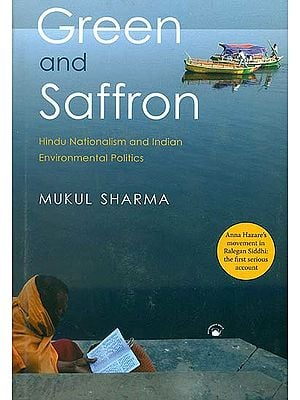 Green and Saffron (Hindu Nationalism and Indian Environmental Politics Anna Hazare's Movement in Ralegan Siddhi: The First Serious Account)