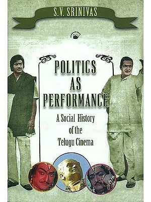 Politics As Performance (A Social History of the Telugu Cinema)