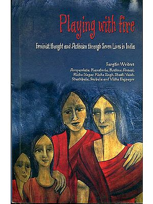 Playing with Fire (Feminist Thought and Activism Through Seven Lives in India)