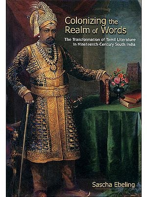 Colonizing the Realm of Words (The Transformation of Tamil Literature in Nineteenth- Century South India)