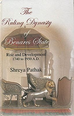 The Ruling Dynasty of Benares State (Rise and Development 1740 to 1950 A.D.)