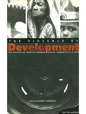The Violence of Development (The Politics of Identity, Gender & Social Inequalities in India)