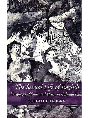 The Sexual Life of English (Language of Caste and Desire in Colonial India)