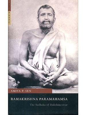 Ramakrishna Paramahamsa (The Sadhaka of Dakshineswar)