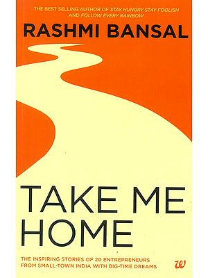 Take Me Home (The Inspiring Story of 20 Entrepreneurs From Small-Town India With Big-Time Dreams)