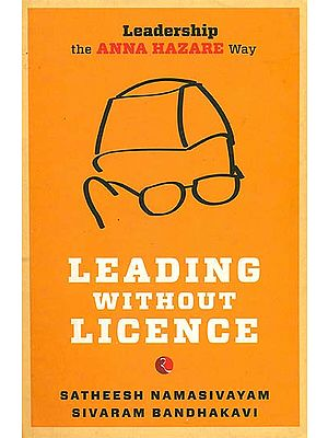 Leading Without Licence (Leadership The Anna Hazare Way)