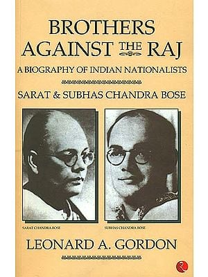 Brothers Against The Raj (A Biography of Indian Nationalists Sarat And Subhas Chandra Bose)