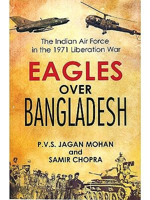 Eagles Over Bangladesh (The Indian Air Force In The 1971 Liberation War)