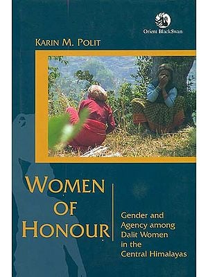 Women of Honour (Gender and Agency Among Dalit Women in the Central Himalayas)