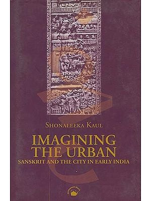 Imagining The Urban (Sanskrit and the City in Early India)