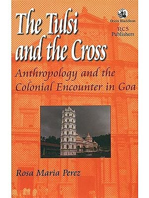 The Tulsi and the Cross (Anthropology and the Colonial Encounter in Goa)