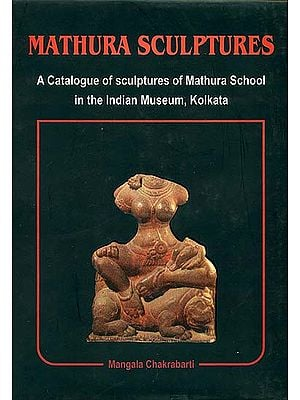 Mathura Sculptures (A Catalogue of Sculptures of Mathura School in the Indian Museum, Kolkata)