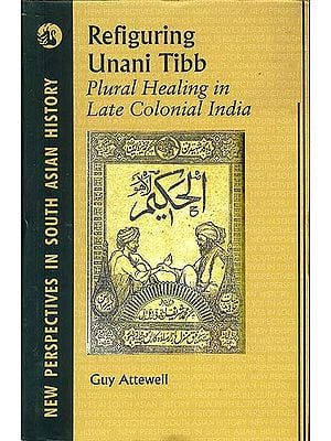 Refiguring Unani Tibb (Plural Healing in Late Colonial India)