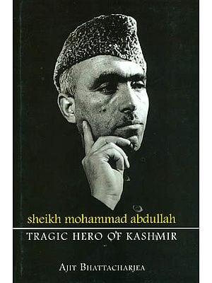 Sheikh Mohammad Abdullah: Tragic Hero of Kashmir