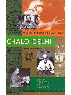 Chalo Delhi: Writing and Speeches 1943-1945 (Subhas Chandra Bose)