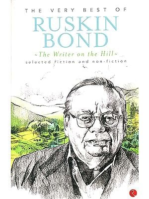 The Very Best of Ruskin Bond The Writer on the Hill (Selected Fiction and Non - Fiction)