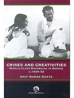 Crises and Creativities (Middle-Class Bhadralok in Bengal c. 1939-52)
